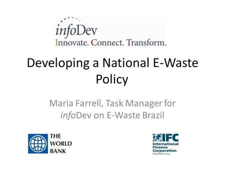 Developing a National E-Waste Policy Maria Farrell, Task Manager for infoDev on E-Waste Brazil.