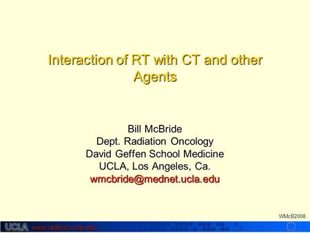 Www.radbiol.ucla.edu WMcB2008 Interaction of RT with CT <strong>and</strong> other Agents Bill McBride Dept. Radiation Oncology David Geffen School Medicine UCLA, Los Angeles,