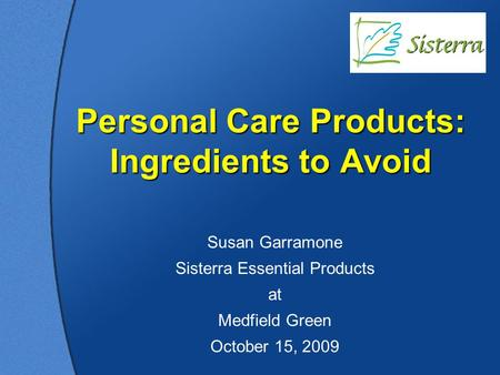 Personal Care Products: Ingredients to Avoid Susan Garramone Sisterra Essential Products at Medfield Green October 15, 2009.