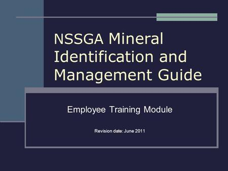 NSSGA Mineral Identification and Management Guide Employee Training Module Revision date: June 2011.