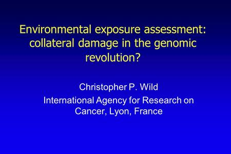 Environmental exposure assessment: collateral damage in the genomic revolution? Christopher P. Wild International Agency for Research on Cancer, Lyon,