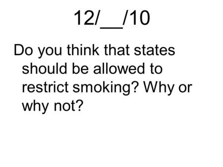 12/__/10 Do you think that states should be allowed to restrict smoking? Why or why not?