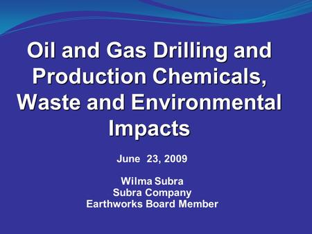 Oil and Gas Drilling and Production Chemicals, Waste and Environmental Impacts June 23, 2009 Wilma Subra Subra Company Earthworks Board Member.