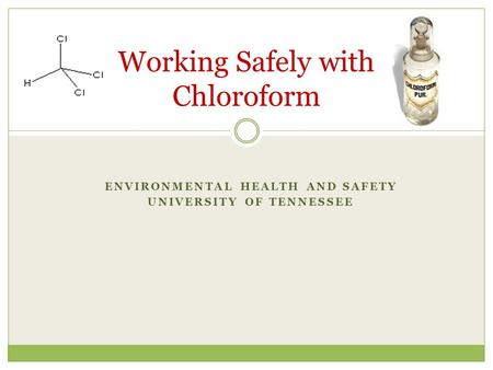 ENVIRONMENTAL HEALTH AND SAFETY UNIVERSITY OF TENNESSEE Working Safely with Chloroform.