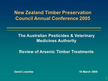 1 David Loschke18 March 2005 New Zealand Timber Preservation Council Annual Conference 2005 The Australian Pesticides & Veterinary Medicines Authority.