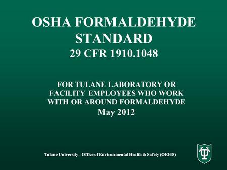 Tulane University - Office of Environmental Health & Safety (OEHS) OSHA FORMALDEHYDE STANDARD 29 CFR 1910.1048 FOR TULANE LABORATORY OR FACILITY EMPLOYEES.