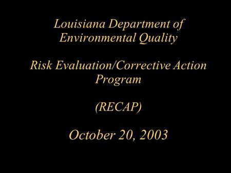 Louisiana Department of Environmental Quality Risk Evaluation/Corrective Action Program (RECAP) October 20, 2003.