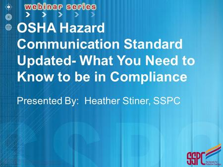 OSHA Hazard Communication Standard Updated- What You Need to Know to be in Compliance Presented By: Heather Stiner, SSPC.