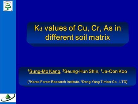 K d values of Cu, Cr, As in different soil matrix 1 Sung-Mo Kang, 2 Seung-Hun Shin, 1 Ja-Oon Koo ( 1 Korea Forest Research Institute, 2 Dong-Yang Timber.