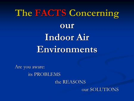 The FACTS Concerning our Indoor Air <strong>Environments</strong> Are you aware: its PROBLEMS the REASONS our SOLUTIONS.