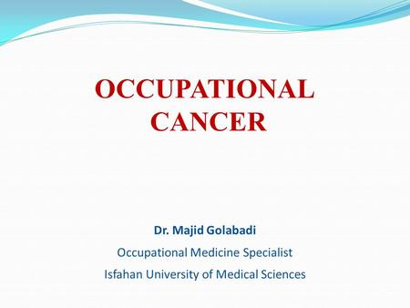 OCCUPATIONAL CANCER Dr. Majid Golabadi Occupational Medicine Specialist Isfahan University of Medical Sciences.