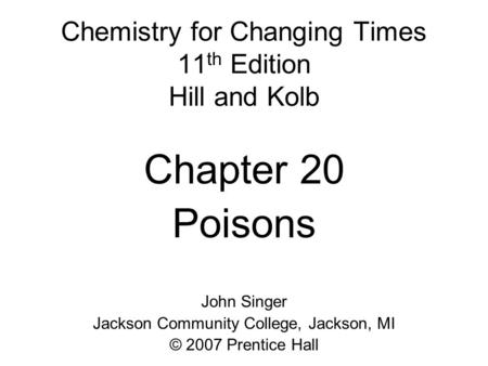 Chemistry for Changing Times 11 th Edition Hill and Kolb Chapter 20 Poisons John Singer Jackson Community College, Jackson, MI © 2007 Prentice Hall.