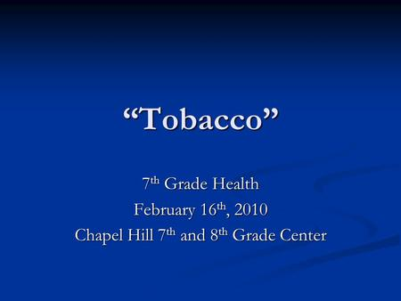 """Tobacco"" 7 th Grade Health February 16 th, 2010 Chapel Hill 7 th and 8 th Grade Center."