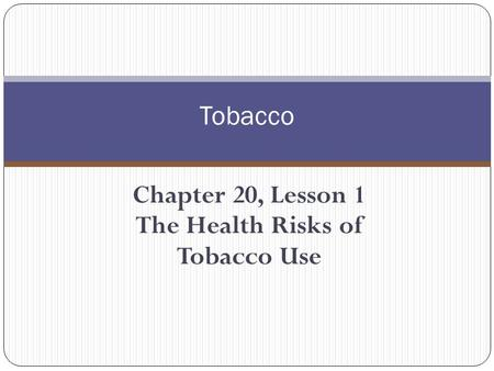 Chapter 20, Lesson 1 The Health Risks of Tobacco Use Tobacco.