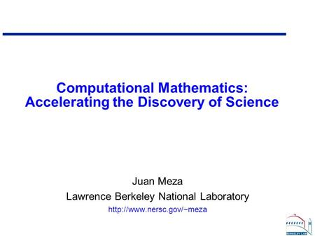 Computational Mathematics: Accelerating the Discovery of Science Juan Meza Lawrence Berkeley National Laboratory