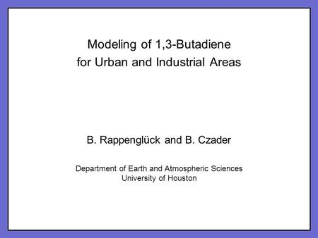 Click to edit Master title style Click to edit Master subtitle style 1 Modeling of 1,3-Butadiene for Urban and Industrial Areas B. Rappenglück and B. Czader.