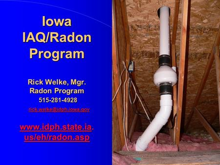 Iowa IAQ/Radon Program Rick Welke, Mgr. Radon Program 515-281-4928  us/eh/radon.asp