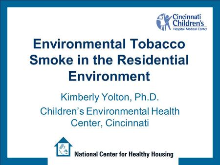 Environmental Tobacco Smoke in the Residential Environment Kimberly Yolton, Ph.D. Children's Environmental Health Center, Cincinnati.