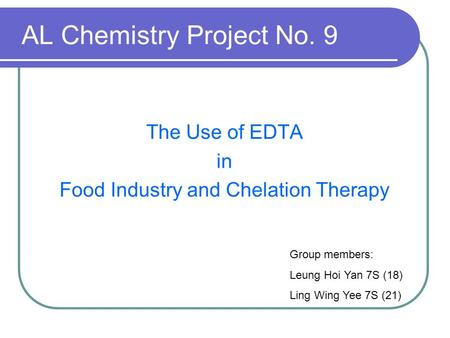 AL Chemistry Project No. 9 The Use of EDTA in Food Industry and Chelation Therapy Group members: Leung Hoi Yan 7S (18) Ling Wing Yee 7S (21)
