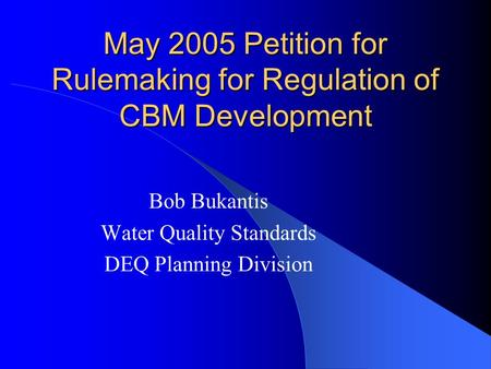 May 2005 Petition for Rulemaking for Regulation of CBM Development Bob Bukantis Water Quality Standards DEQ Planning Division.