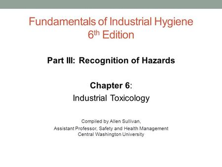 Fundamentals of Industrial Hygiene 6 th Edition Part III: Recognition of Hazards Chapter 6: Industrial Toxicology Compiled by Allen Sullivan, Assistant.