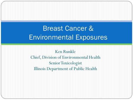 Ken Runkle Chief, Division of Environmental Health Senior Toxicologist Illinois Department of Public Health Breast Cancer & Environmental Exposures.