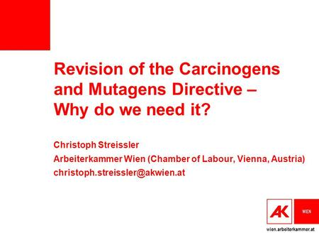 Wien.arbeiterkammer.at Revision of the Carcinogens and Mutagens Directive – Why do we need it? Christoph Streissler Arbeiterkammer Wien (Chamber of Labour,