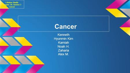 Cancer Kenneth Hyunmin Kim Kamiah Noah H. Zaharia Alex M. Lifetime Health Chapter 14: Section 3 Cancer.