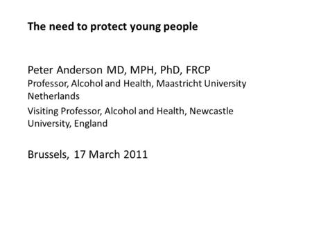 The need to protect young people Peter Anderson MD, MPH, PhD, FRCP Professor, Alcohol and Health, Maastricht University Netherlands Visiting Professor,
