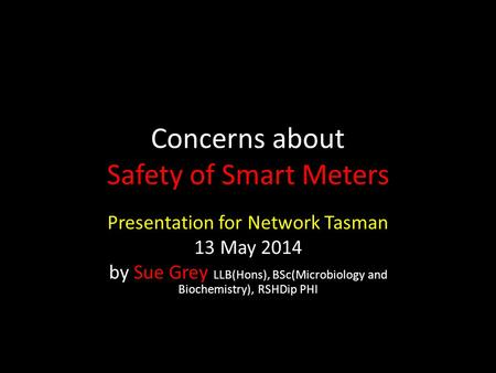 Concerns about Safety of Smart Meters Presentation for Network Tasman 13 May 2014 by Sue Grey LLB(Hons), BSc(Microbiology and Biochemistry), RSHDip PHI.