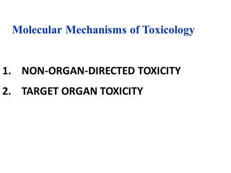 1. NON-ORGAN-DIRECTED TOXICITY 2. TARGET ORGAN TOXICITY Molecular Mechanisms of Toxicology.