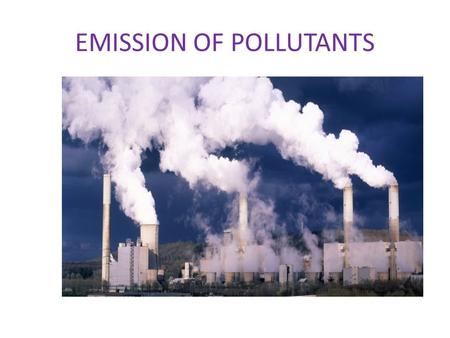 EMISSION OF POLLUTANTS. There has been rapid worldwide advancements in science and technology. But all these advancements have contributed to various.