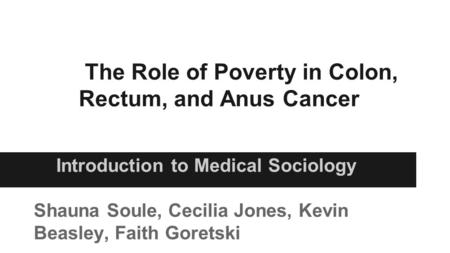 The Role of Poverty in Colon, Rectum, and Anus Cancer Introduction to Medical Sociology Shauna Soule, Cecilia Jones, Kevin Beasley, Faith Goretski.