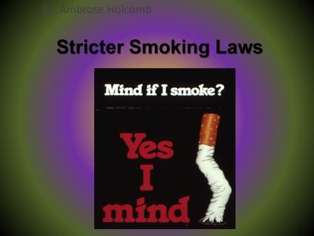 Stricter Smoking Laws By: Ambrose Holcomb. What I want to do I want to advocate for even stricter smoking laws. This would mean that people couldn't smoke.