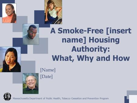 Massachusetts Department of Public Health, Tobacco Cessation and Prevention Program A Smoke-Free [insert name] Housing Authority: What, Why and How [Name]