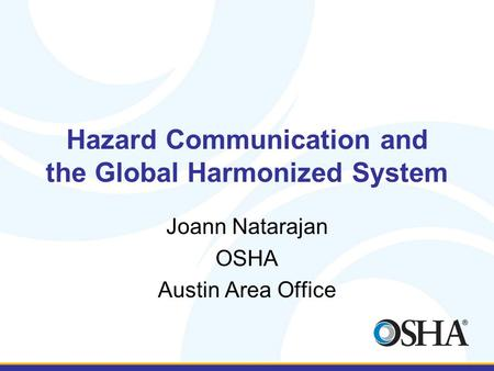 Hazard Communication and the Global Harmonized System Joann Natarajan OSHA Austin Area Office.