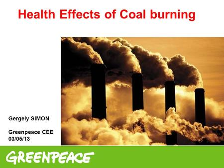 Health Effects of Coal burning Gergely SIMON Greenpeace CEE 03/05/13.