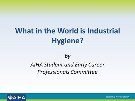 Protecting Worker Health What in the World is Industrial Hygiene? by AIHA Student and Early Career Professionals Committee.