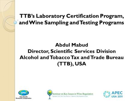 TTB's Laboratory Certification Program, and Wine Sampling and Testing Programs Abdul Mabud Director, Scientific Services Division Alcohol and Tobacco Tax.