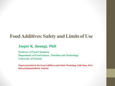Food Additives: Safety and Limits of Use Jasper K. Imungi, PhD Professor of Food Chemistry Department of Food Science, Nutrition and Technology University.