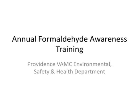 Annual Formaldehyde Awareness Training Providence VAMC Environmental, Safety & Health Department.