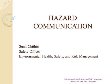 HAZARD COMMUNICATION Sunil Chithiri Safety Officer Environmental Health, Safety, and Risk Management Environmental Health, Safety, and Risk Management.
