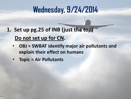 Wednesday, 9/24/2014 1.Set up pg.25 of INB (just the top) Do not set up for CN. OBJ = SWBAT identify major air pollutants and explain their effect on humans.
