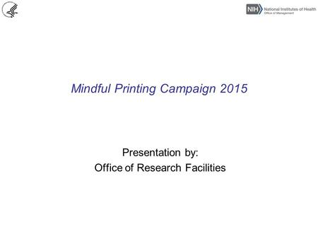 Mindful Printing Campaign 2015 Presentation by: Office of Research Facilities.