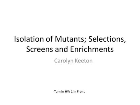 Isolation of Mutants; Selections, Screens and Enrichments Carolyn Keeton Turn In HW 1 in Front.