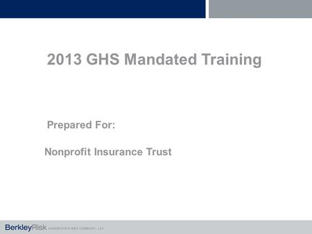 2013 GHS Mandated Training Prepared For: Nonprofit Insurance Trust.