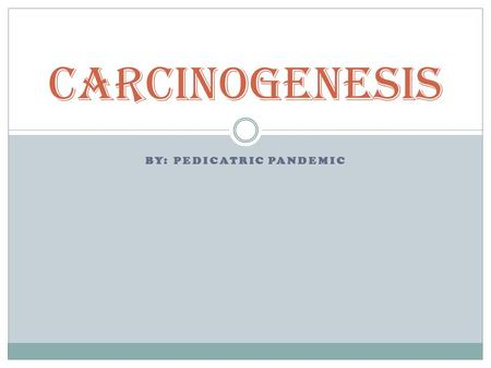 BY: PEDICATRIC PANDEMIC Carcinogenesis. Are there differences in the mechanisms of carcinogenesis associated with chemical, radiation, or dietary carcinogens?