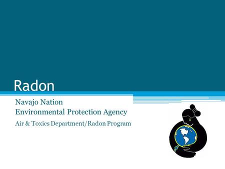 Radon Navajo Nation Environmental Protection Agency Air & Toxics Department/Radon Program.
