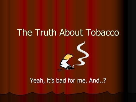The Truth About Tobacco Yeah, it's bad for me. And..?