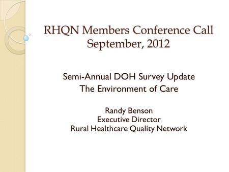 RHQN Members Conference Call September, 2012 Semi-Annual DOH Survey Update The Environment of Care Randy Benson Executive Director Rural Healthcare Quality.